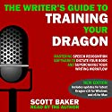 The Writer's Guide to Training Your Dragon: Using Speech Recognition Software to Dictate Your Book and Supercharge Your Writing Workflow Audiobook by Scott Baker Narrated by Scott Baker