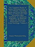 The Complete Works of James Whitcomb Riley in Ten Volumes, Including Poems and Prose Sketches, Many of Which Have Not Heretofore Been Published: An ... in Color from Paintings, Volume 9