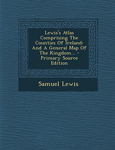 Lewis's Atlas Comprising The Counties Of Ireland: And A General Map Of The Kingdom... - Primary Source Edition