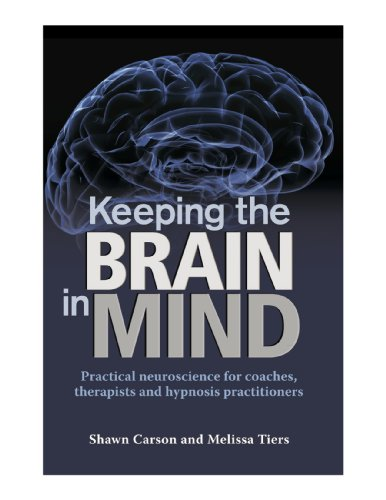 Shawn Carson - Keeping the Brain in Mind: Practical Neuroscience for Coaches, Therapists, and Hypnosis Practitioners