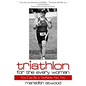 Triathlon for the Every Woman: You Can Be a Triathlete. Yes. You. | [Meredith Atwood]