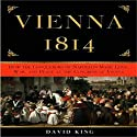 Vienna 1814: How the Conquerors of Napoleon Made Love, War, and Peace (       UNABRIDGED) by David King Narrated by Mel Foster