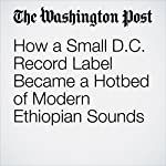 How a Small D.C. Record Label Became a Hotbed of Modern Ethiopian Sounds | Chris Kelly