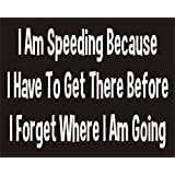 I am Speeding because I have to get there Before I Forget Where I am Going Funny Joke Novelty Car Bumper Sticker 7.5x5.5""