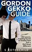 Gordon Gekko Guide: Life Lessons, Investing Secrets & Timeless Style from a Wall Street BillionaireToday only, get this Amazon bestseller for just $0.99. Regularly priced at $4.99. Read on your PC, Mac, smart phone, tablet or Kindle devic...