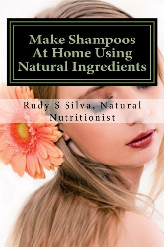 Make Shampoos At Home Using Natural Ingredients: Discover Recipes For Quality Natural Hair Shampoos