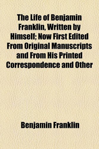 The Life of Benjamin Franklin, Written by Himself; Now First Edited From Original Manuscripts and From His Printed Correspondence and Other