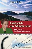 Lasst mich eure Stimme sein: Sechs Jahre in Nordkoreas Arbeitslagern (German Edition)