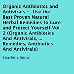 Organic Antibiotics and Antivirals: Use the Best Proven Natural Herbal Remedies to Cure and Protect Yourself, Volume 2 | Sharlene Snow
