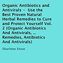 Organic Antibiotics and Antivirals: Use the Best Proven Natural Herbal Remedies to Cure and Protect Yourself, Volume 2 (       UNABRIDGED) by Sharlene Snow Narrated by Dave Wright