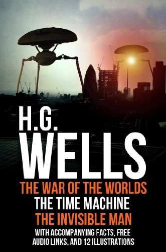 H.G. Wells - H.G Wells: The War of the Worlds, The Time Machine, and The Invisible Man. With Accompanying Facts, Free Audio links, and 12 Illustrations.