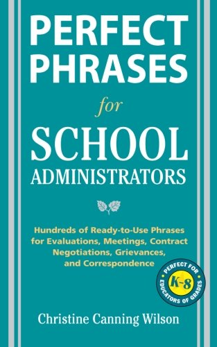 Perfect Phrases for School Administrators: Hundreds of Ready-to-Use Phrases for Evaluations, Meetings, Contract Negotiations, Grievances an