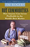 Hot Commodities: How Anyone Can Invest Profitably in the Worlds Best Market