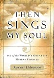 Then Sings My Soul: 150 of the World's Greatest Hymn Stories by Morgan, Robert J. published by Thomas Nelson (2003)