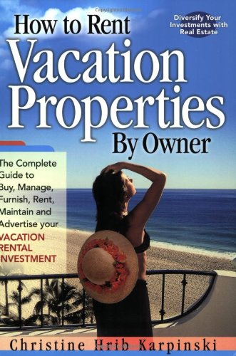 Image for How To Rent Vacation Properties By Owner: The Complete Guide to Buy, Manage, Furnish, Rent, Maintain and Advertise Your Vacation Rental Investment