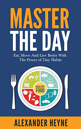 Alexander Heyne - Master The Day: Eat, Move and Live Better With The Power of Tiny Habits
