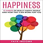 Happiness: 12 Habits of Really Happy People & How They Can Work for You | Faye Froome