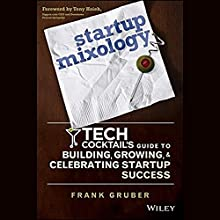 Startup Mixology: Tech Cocktail's Guide to Building, Growing, and Celebrating Startup Success (       UNABRIDGED) by Frank Gruber Narrated by Frank Gruber, Jen Consalvo, Tony Hsieh