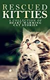 RESCUED KITTIES: A Collection of Heart-Warming Cat Stories