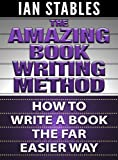 THE AMAZING BOOK WRITING METHOD: How To Write A Book Using A Far Easier Process (How to Write a Book and Sell It Series 8)