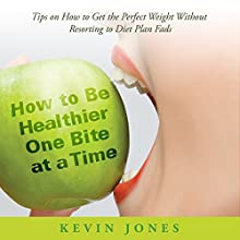 How to Be Healthier One Bite at a Time: Tips on How to Get the Perfect Weight Without Resorting to Diet Plan Fads (       UNABRIDGED) by Kevin Jones Narrated by Aurora Goldstein