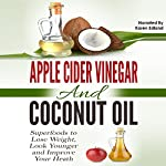 Apple Cider Vinegar and Coconut Oil: Superfoods to Lose Weight, Look Younger and Improve Your Heath | Amanda Hopkins