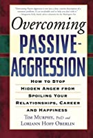 Overcoming Passive-Aggression: How to Stop Hidden Anger from Spoiling Your Relationships, Career and Happiness