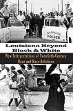 Louisiana Beyond Black and White: New Interpretations of Twentieth Century Race and Race Relations