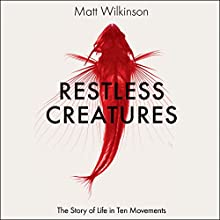 Restless Creatures: The Story of Life in Ten Movements Audiobook by Matt Wilkinson Narrated by Matt Wilkinson