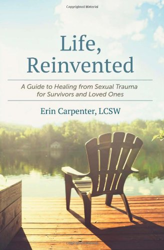 Life, Reinvented: A Guide to Healing from Sexual Trauma for Survivors and Loved Ones