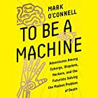 To Be a Machine: Adventures Among Cyborgs, Utopians, Hackers, and the Futurists Solving the Modest Problem of Death Hörbuch von Mark O'Connell Gesprochen von: James Garnon