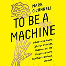 To Be a Machine: Adventures Among Cyborgs, Utopians, Hackers, and the Futurists Solving the Modest Problem of Death Audiobook by Mark O'Connell Narrated by James Garnon