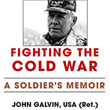 Fighting the Cold War: A Soldier's Memoir: American Warriors Series (       UNABRIDGED) by John Galvin USA (Ret.) Narrated by Tom Lennon