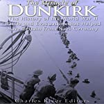 The Miracle of Dunkirk: The History of the World War II Battle and Evacuation That Helped Save Britain from Nazi Germany |  Charles River Editors