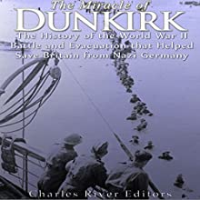 The Miracle of Dunkirk: The History of the World War II Battle and Evacuation That Helped Save Britain from Nazi Germany Audiobook by  Charles River Editors Narrated by Scott Clem