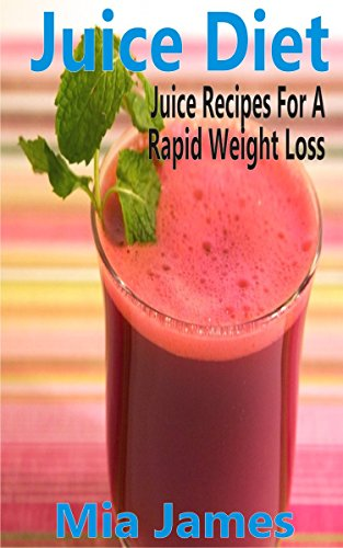 Juice Diet: Juice Recipes For A Rapid Weight Loss by Mia James