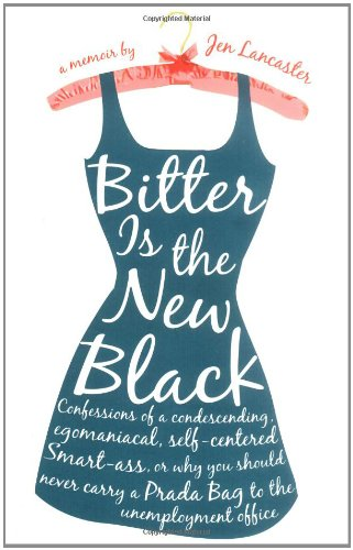 Bitter is the New Black: Confessions of a Condescending, Egomaniacal, Self-Centered Smartass, Or, Why You Should Never Carry A Prada Bag to the Unemployment Office: Jen Lancaster: 9780451217608: Amazon.com: Books