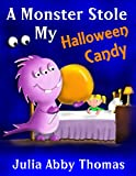 Children s Book: A Monster Stole My Halloween Candy (Halloween Edition)(A Funny And Colorful Illustrated Children s Bedtime Rhyming Picture Book For Ages 2-8) (A Monster Stole My Shoe Series 4)