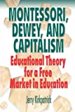 Montessori, Dewey, and Capitalism: Educational Theory for a Free Market in Education (0978780337) by Kirkpatrick, Jerry