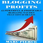 Blogging Profits: 45 Powerful & Profitable Blogging Tactics That Cost $5 or Less: Blogging for Money | Marc Pierce