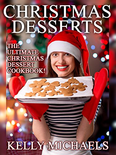 Christmas Recipes: Christmas Desserts: The Ultimate Christmas Dessert Cookbook! (Cookies, Cakes, Pastry, Candy, and More!) (Special Christmas Recipes) by Kelly Michaels