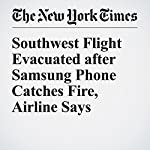 Southwest Flight Evacuated after Samsung Phone Catches Fire, Airline Says | Jonah Engel Bromwich