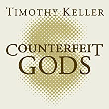 Counterfeit Gods: When the Empty Promises of Love, Money and Power Let You Down Audiobook by Timothy Keller Narrated by Tom Parks