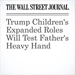 Trump Children's Expanded Roles Will Test Father's Heavy Hand | Alexandra Berzon,Peter Grant