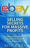 eBay Selling Secrets For Massive Profits: 40 Secrets To Make Huge Money Buying At Thrift Stores And Reselling On eBay (Ebay Selling, Making Money Online Book 1)