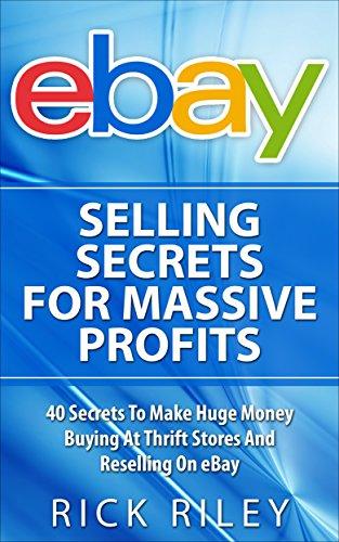eBay Selling Secrets For Massive Profits: 40 Secrets To Make Huge Money Buying At Thrift Stores And Reselling On eBay (eBay Selling, Online Business, eBay ... Make Money With eBay,
