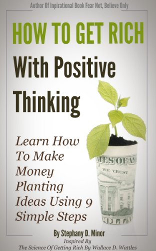 Book: How To Get Rich With Positive Thinking - Learn How To Make Money Planting Ideas Using 9 Simple Steps by Stephany Minor