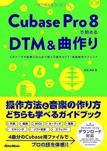 Cubase Pro 8で始めるDTM&曲作り ビギナーが中級者になるまで使える操作ガイド+楽曲制作テクニック(4曲分のプロジェクト・ファイルをフリー・ダウンロード) -