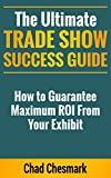 The Ultimate Trade Show Success Guide: How to Guarantee Maximum ROI From Your Exhibit