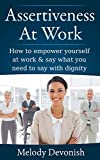 Assertiveness At Work: How to empower yourself at work & say what you need to say with dignity (Empowering Change Book 2)